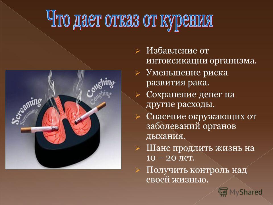 Избавление от интоксикации организма. Уменьшение риска развития рака. Сохранение денег на другие расходы. Спасение окружающих от заболеваний органов дыхания. Шанс продлить жизнь на 10 – 20 лет. Получить контроль над своей жизнью.