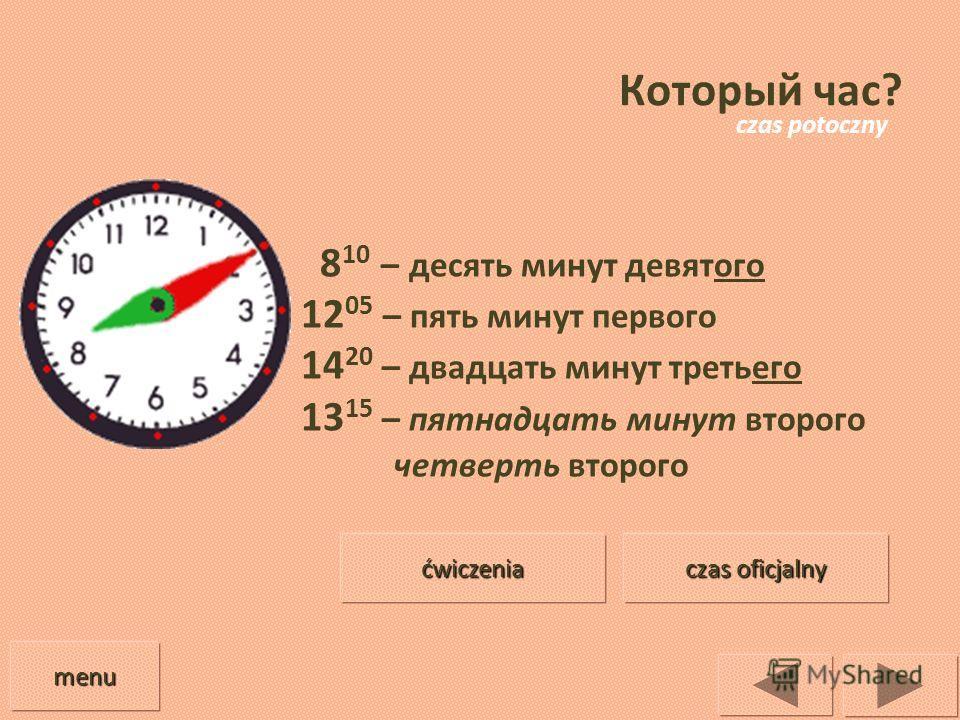 Который час? 8 10 – десять минут девятого 12 05 – пять минут первого 14 20 – двадцать минут третьего 13 15 – пятнадцать минут второго четверть второго menu czas oficjalny czas oficjalny ćwiczenia czas potoczny