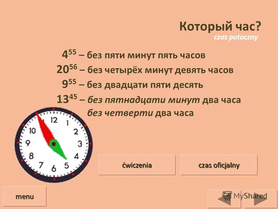 Который час? 4 55 – без пяти минут пять часов 20 56 – без четырёх минут девять часов 9 55 – без двадцати пяти десять 13 45 – без пятнадцати минут два часа без четверти два часа menu czas oficjalny czas oficjalny ćwiczenia czas potoczny