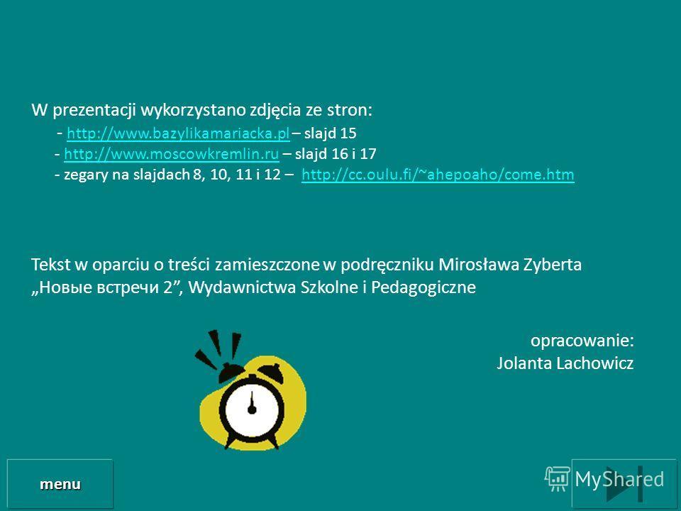 W prezentacji wykorzystano zdjęcia ze stron: - http://www.bazylikamariacka.pl – slajd 15 http://www.bazylikamariacka.pl - http://www.moscowkremlin.ru – slajd 16 i 17http://www.moscowkremlin.ru - zegary na slajdach 8, 10, 11 i 12 – http://cc.oulu.fi/~