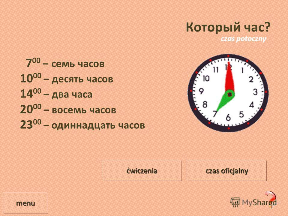 Который час? 7 00 – семь часов 10 00 – десять часов 14 00 – два часа 20 00 – восемь часов 23 00 – одиннадцать часов menu czas oficjalny czas oficjalny ćwiczenia czas potoczny