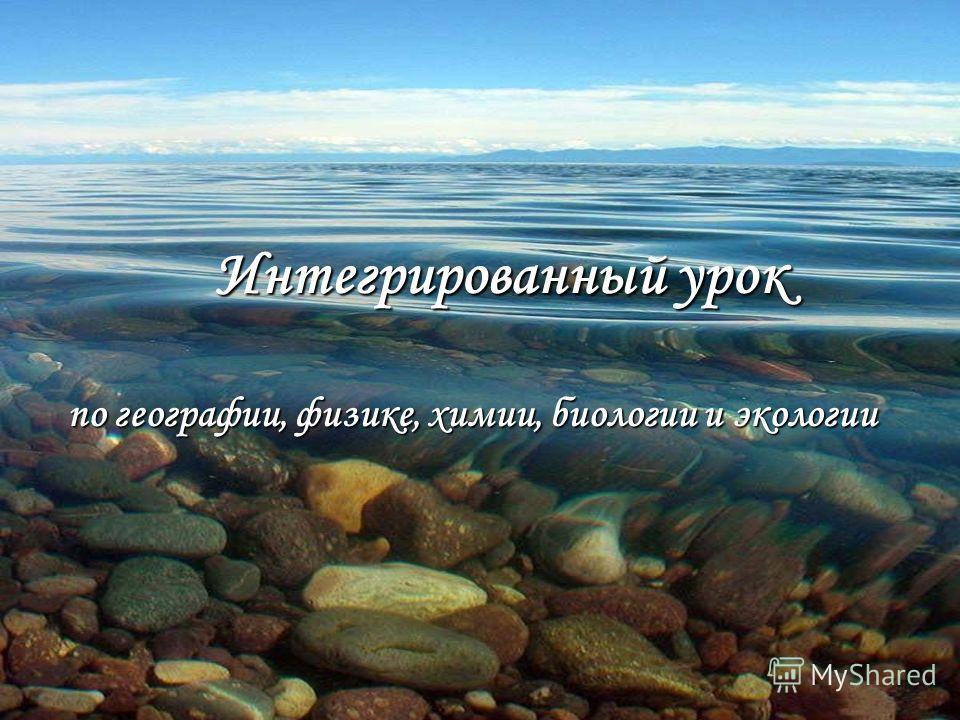 по географии, физике, химии, биологии и экологии Интегрированный урок