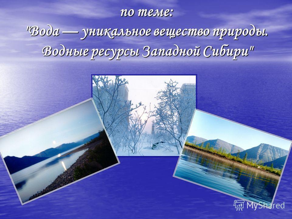 по теме: Вода уникальное вещество природы. Водные ресурсы Западной Сибири