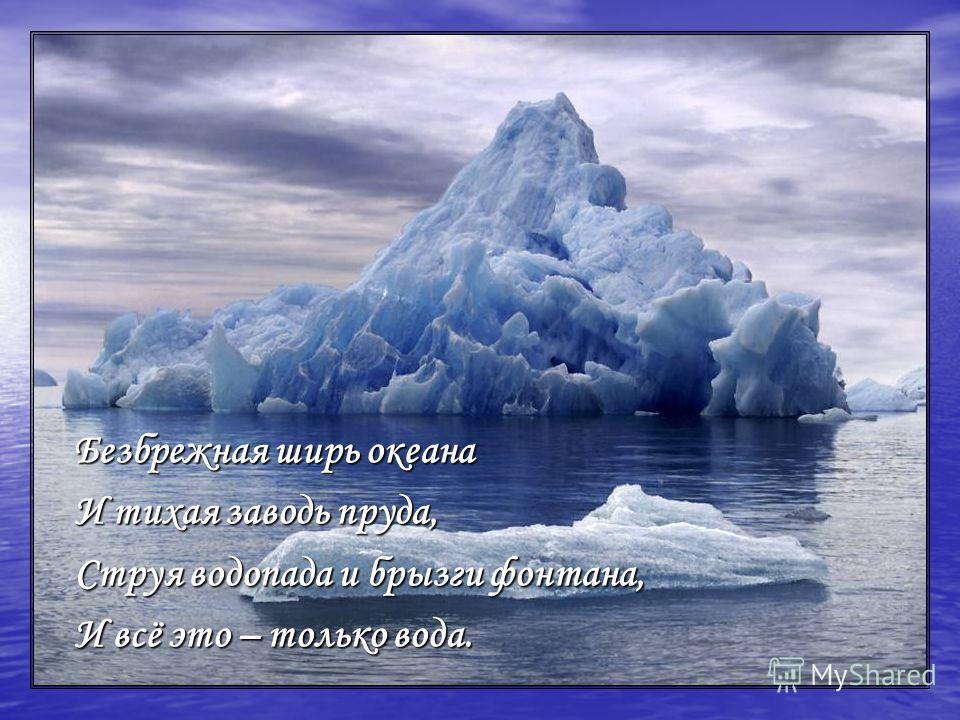 Безбрежная ширь океана И тихая заводь пруда, Струя водопада и брызги фонтана, И всё это – только вода.