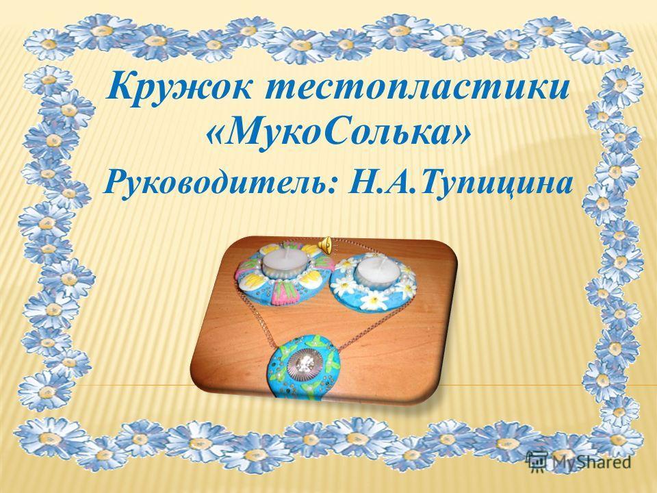 Кружок тестопластики «МукоСолька» Руководитель: Н.А.Тупицина