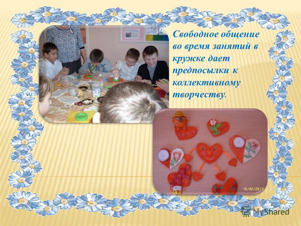 Свободное общение во время занятий в кружке дает предпосылки к коллективному творчеству.