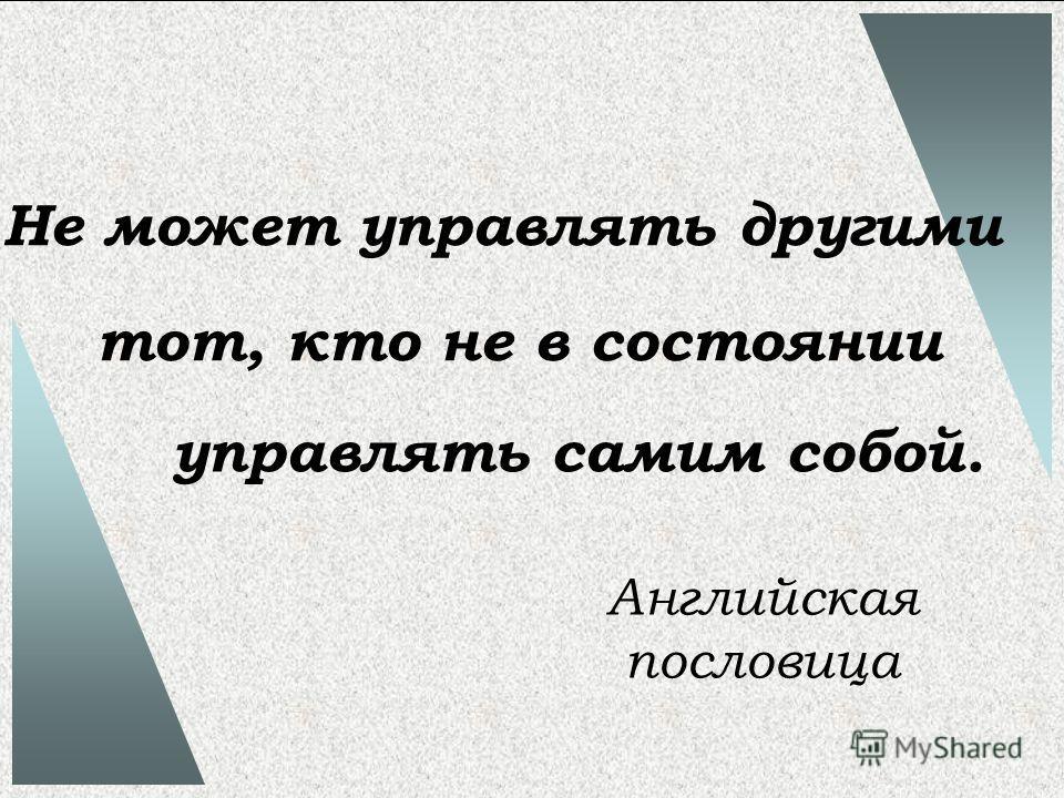 Не может управлять другими тот, кто не в состоянии управлять самим собой. Английская пословица