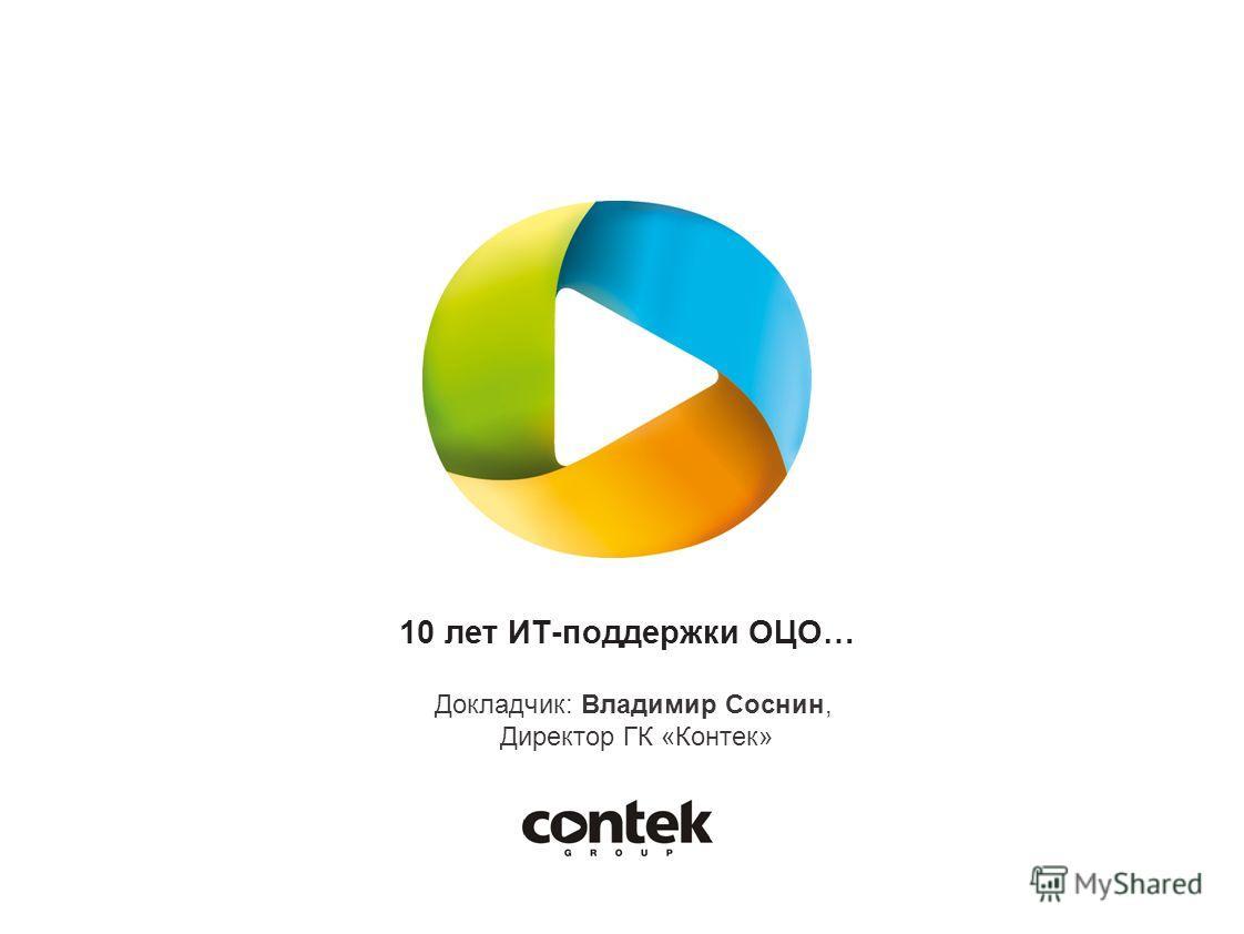 10 лет ИТ-поддержки ОЦО… Докладчик: Владимир Соснин, Директор ГК «Контек»