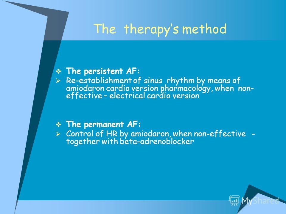 The therapys method The persistent AF: Re-establishment of sinus rhythm by means of amiodaron cardio version pharmacology, when non- effective – electrical cardio version The permanent AF: Control of HR by amiodaron, when non-effective - together wit
