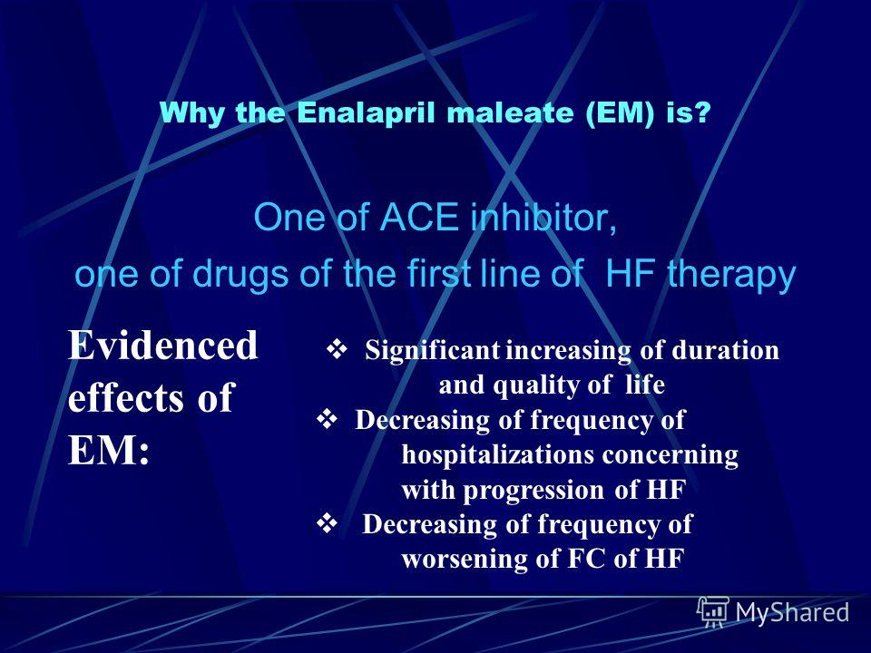 Why the Enalapril maleate (EM) is? One of ACE inhibitor, one of drugs of the first line of HF therapy Evidenced effects of EM: Significant increasing of duration and quality of life Decreasing of frequency of hospitalizations concerning with progress