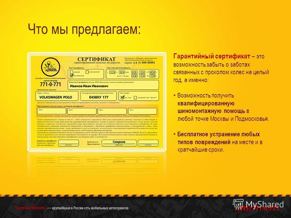 Что мы предлагаем: Гарантийный сертификат – это возможность забыть о заботах связанных с проколом колес на целый год, а именно: Возможность получить квалифицированную шиномонтажную помощь в любой точке Москвы и Подмосковья. Бесплатное устранение любы