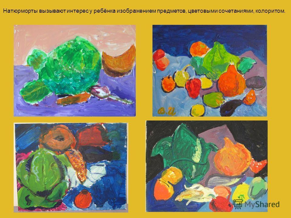 Натюрморты вызывают интерес у ребёнка изображением предметов, цветовыми сочетаниями, колоритом.