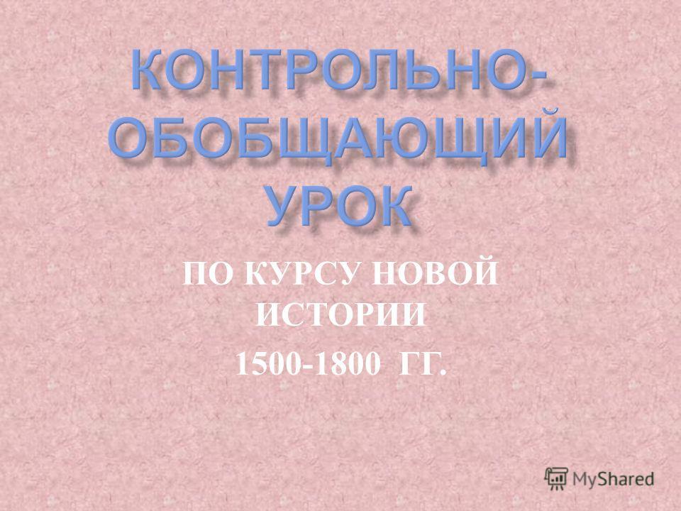 ПО КУРСУ НОВОЙ ИСТОРИИ 1500-1800 ГГ.