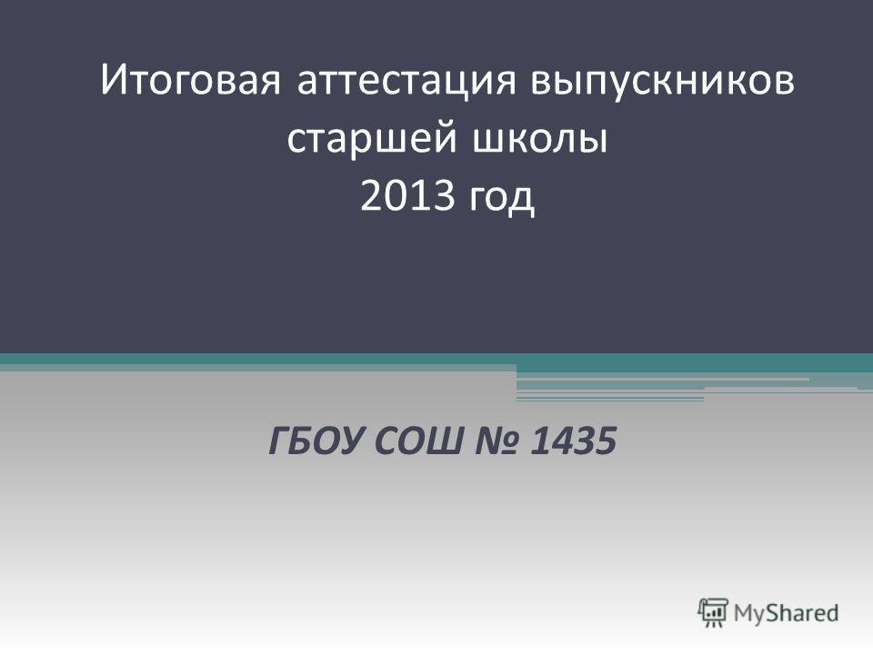 Итоговая аттестация выпускников старшей школы 2013 год ГБОУ СОШ 1435