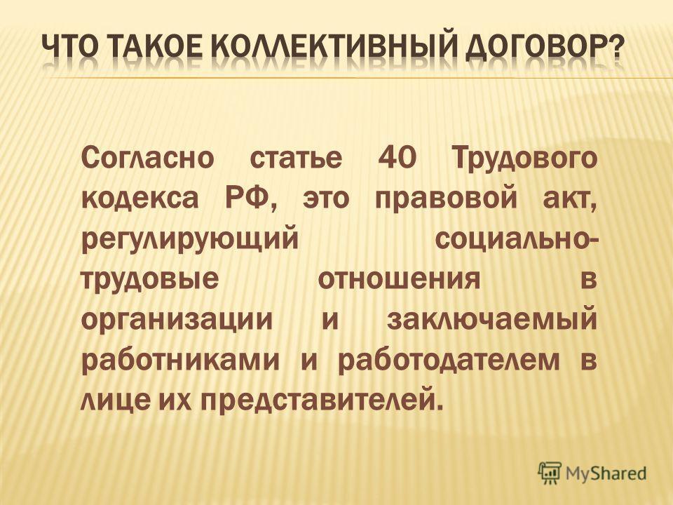 Согласно статье 40 Трудового кодекса РФ, это правовой акт, регулирующий социально- трудовые отношения в организации и заключаемый работниками и работодателем в лице их представителей.