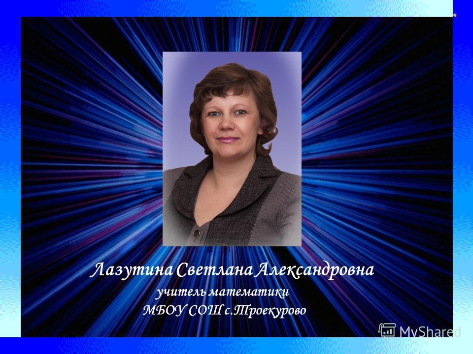 Лазутина Светлана Александровна учитель математики МБОУ СОШ с.Троекурово