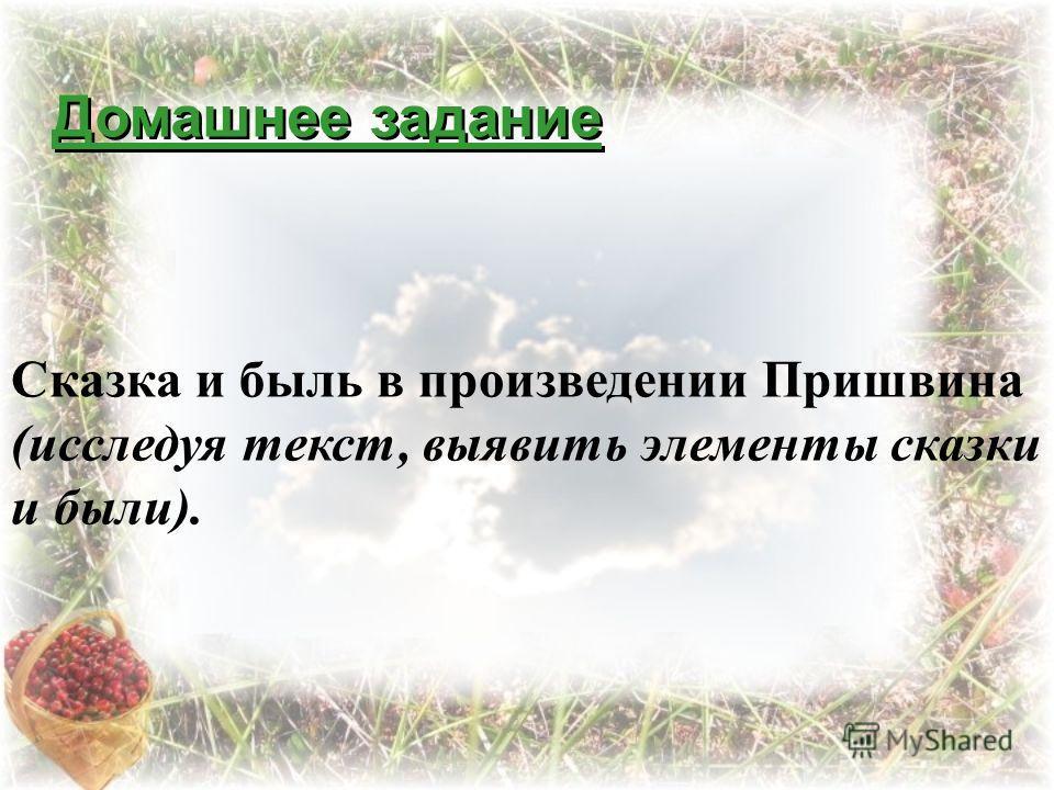 Домашнее задание Сказка и быль в произведении Пришвина (исследуя текст, выявить элементы сказки и были).