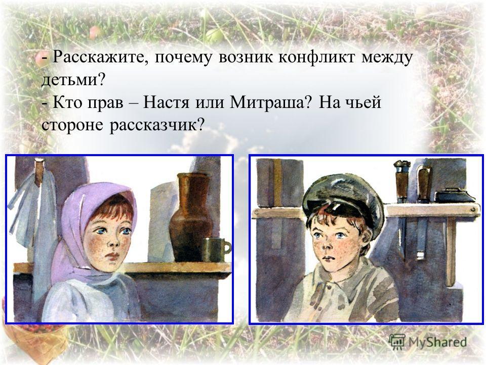 - Расскажите, почему возник конфликт между детьми? - Кто прав – Настя или Митраша? На чьей стороне рассказчик?
