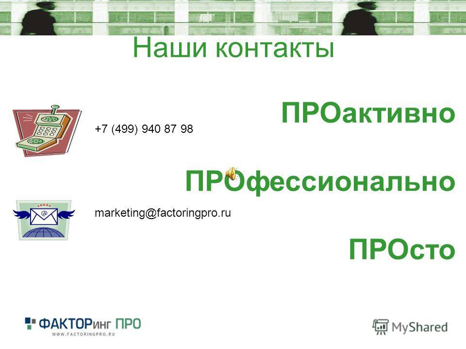 Наши контакты +7 (499) 940 87 98 marketing@factoringpro.ru ПРОактивно ПРОфессионально ПРОсто