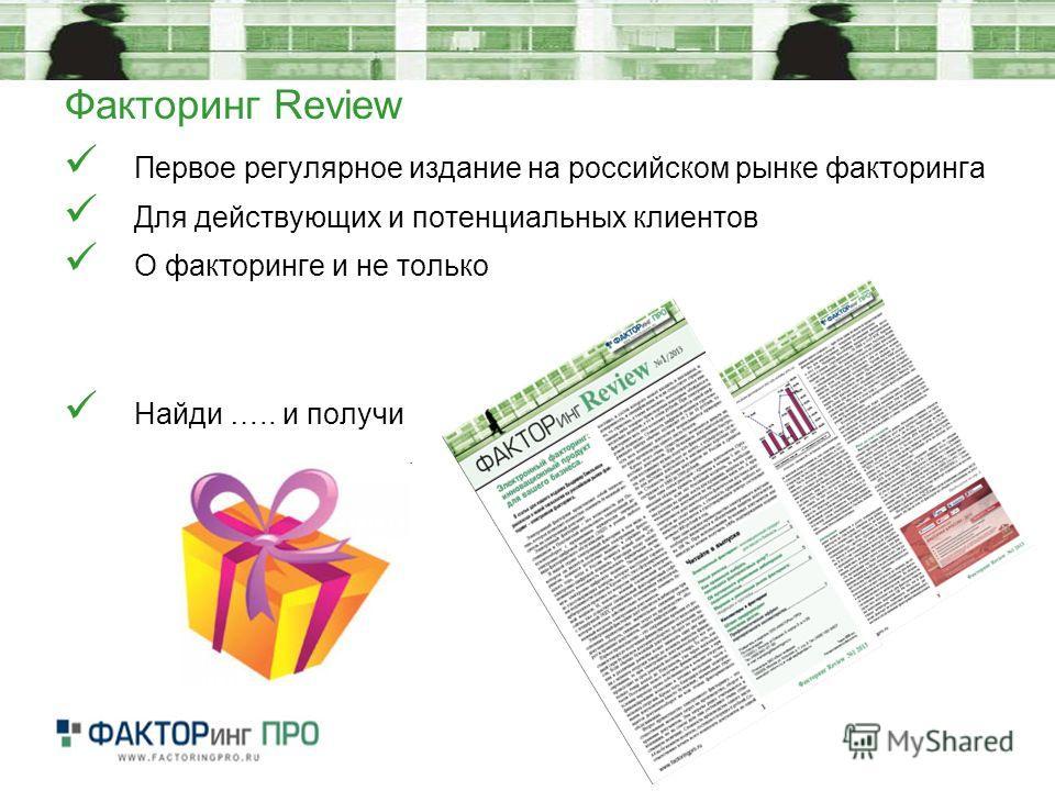 Факторинг Review Первое регулярное издание на российском рынке факторинга Для действующих и потенциальных клиентов О факторинге и не только Найди ….. и получи