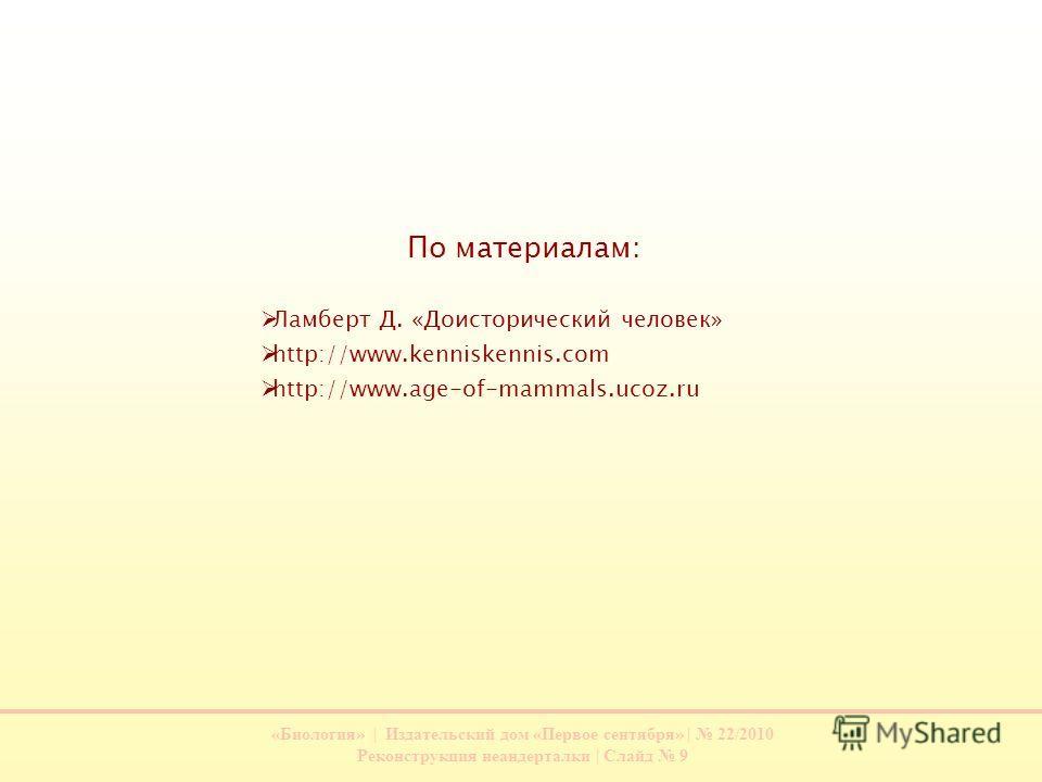 «Биология» | Издательский дом «Первое сентября» | 22/2010 Реконструкция неандерталки | Слайд 9 По материалам: Ламберт Д. «Доисторический человек» http://www.kenniskennis.com http://www.age-of-mammals.ucoz.ru