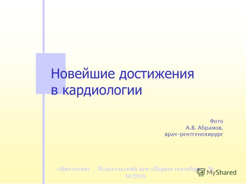 «Биология» | Издательский дом «Первое сентября» | 16/2010 Новейшие достижения в кардиологии Фото А.В. Абрамов, врач-рентгенохирург