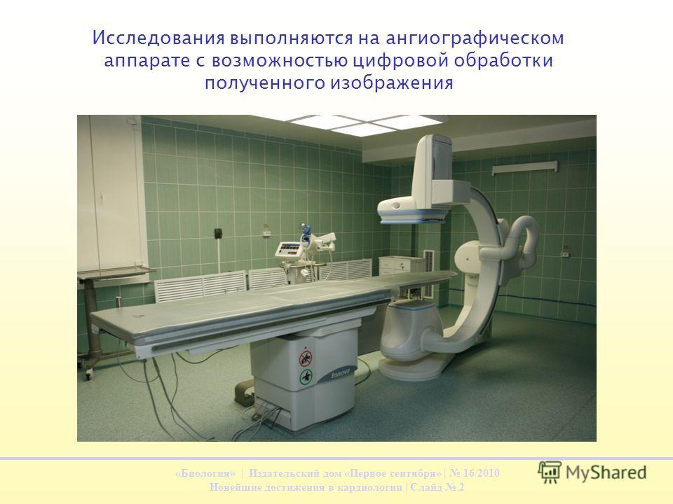 «Биология» | Издательский дом «Первое сентября» | 16/2010 Новейшие достижения в кардиологии | Слайд 2 Исследования выполняются на ангиографическом аппарате с возможностью цифровой обработки полученного изображения