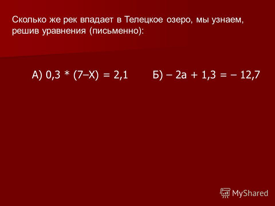 Сколько же рек впадает в Телецкое озеро, мы узнаем, решив уравнения (письменно): Б) – 2а + 1,3 = – 12,7 А) 0,3 * (7–Х) = 2,1