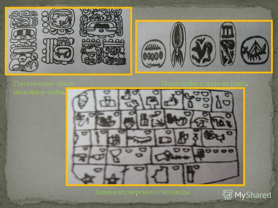 Письменные знаки индейцев-майя. Иероглифы с острова Крит. Записи шумерского счетовода