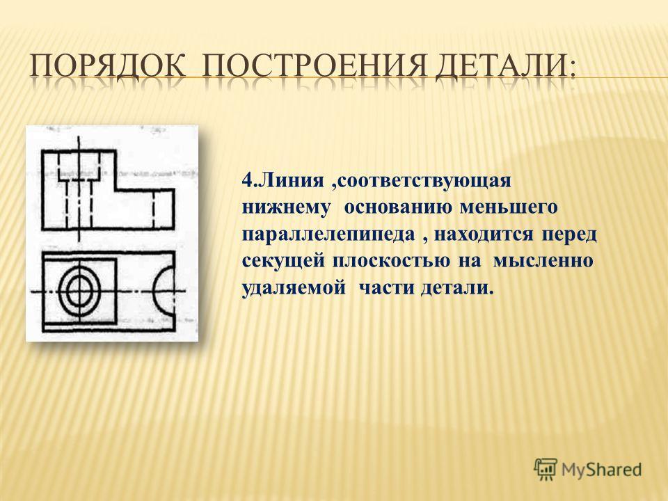 4.Линия,соответствующая нижнему основанию меньшего параллелепипеда, находится перед секущей плоскостью на мысленно удаляемой части детали.
