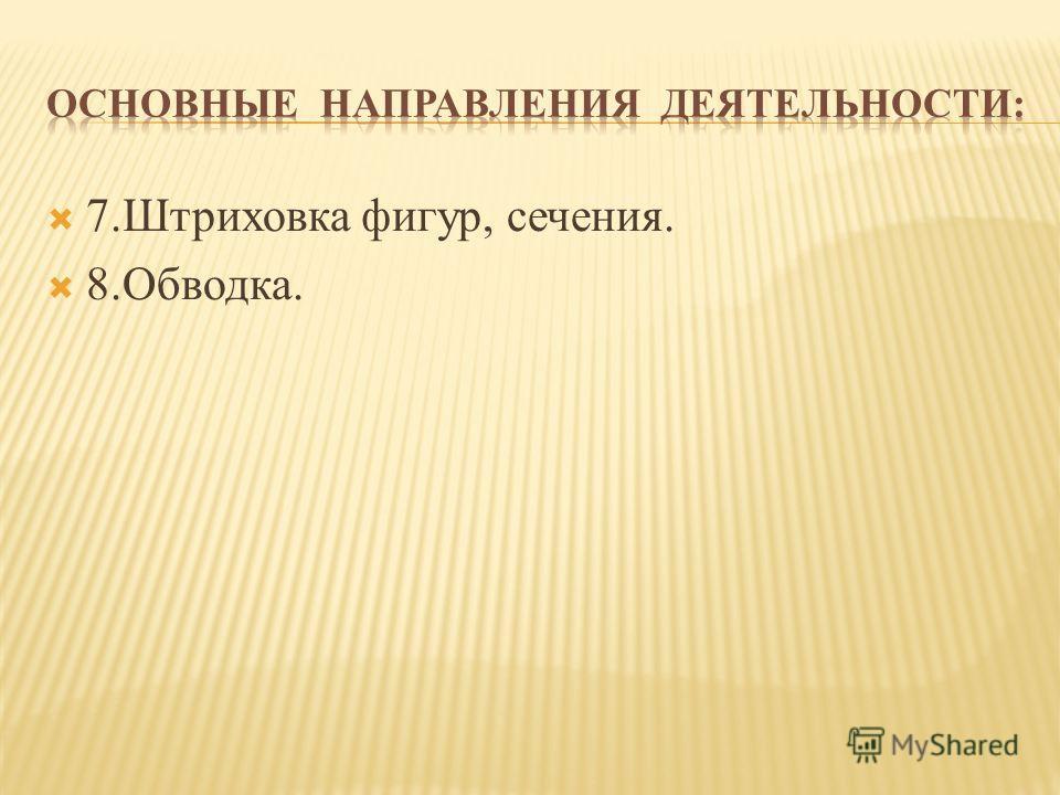 7.Штриховка фигур, сечения. 8.Обводка.