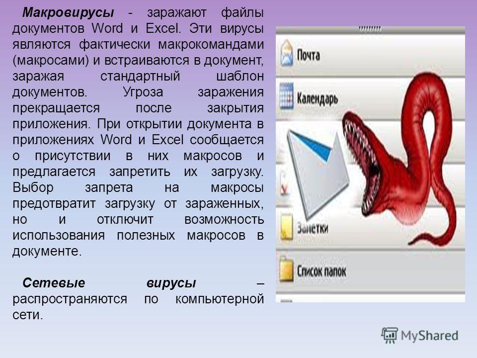 Макровирусы - заражают файлы документов Word и Excel. Эти вирусы являются фактически макрокомандами (макросами) и встраиваются в документ, заражая стандартный шаблон документов. Угроза заражения прекращается после закрытия приложения. При открытии до