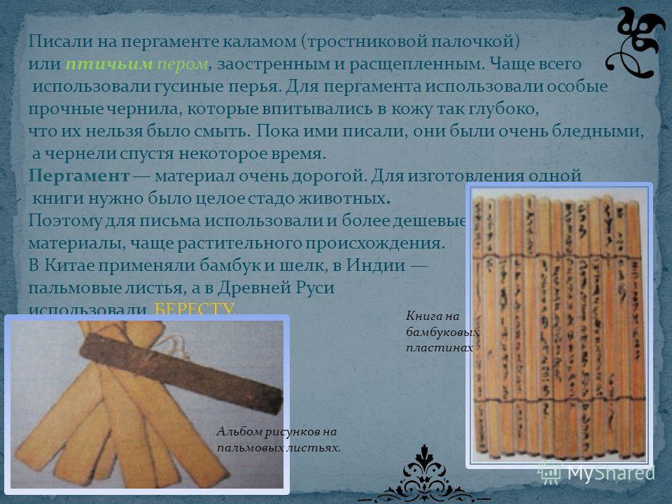 Писали на пергаменте каламом (тростниковой палочкой) или птичьим пером, заостренным и расщепленным. Чаще всего использовали гусиные перья. Для пергамента использовали особые прочные чернила, которые впитывались в кожу так глубоко, что их нельзя было