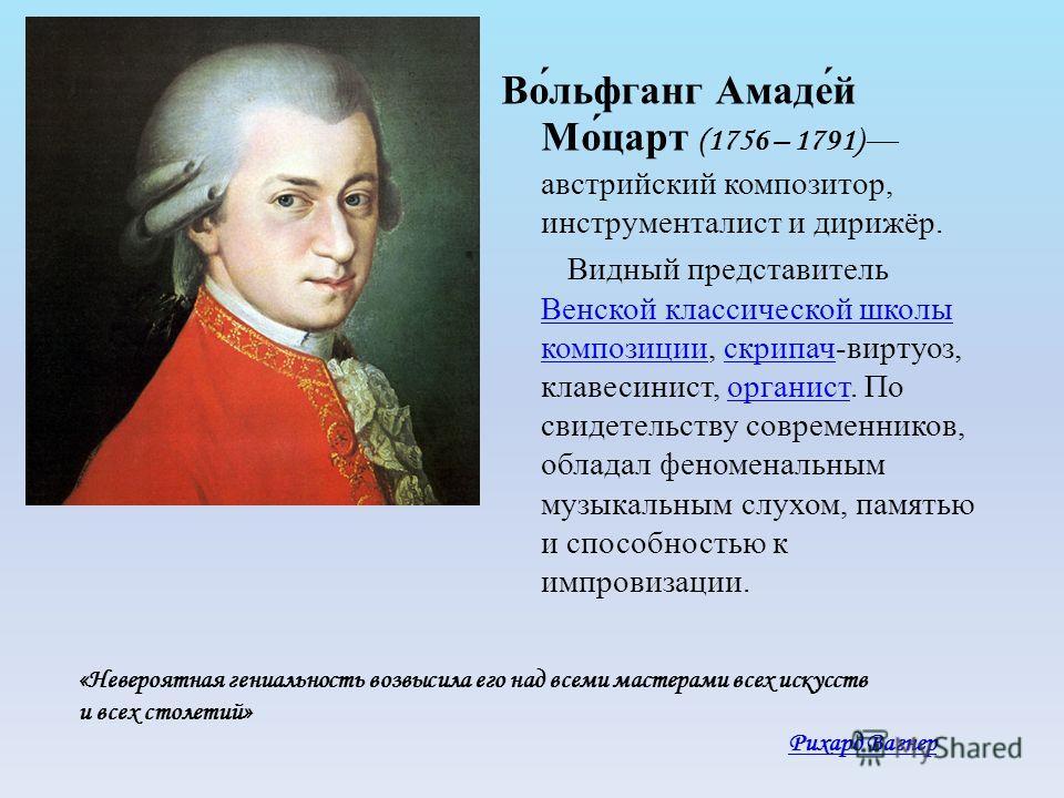 Во́льфганг Амаде́й Мо́царт (1756 – 1791) австрийский композитор, инструменталист и дирижёр. Видный представитель Венской классической школы композиции, скрипач-виртуоз, клавесинист, органист. По свидетельству современников, обладал феноменальным музы