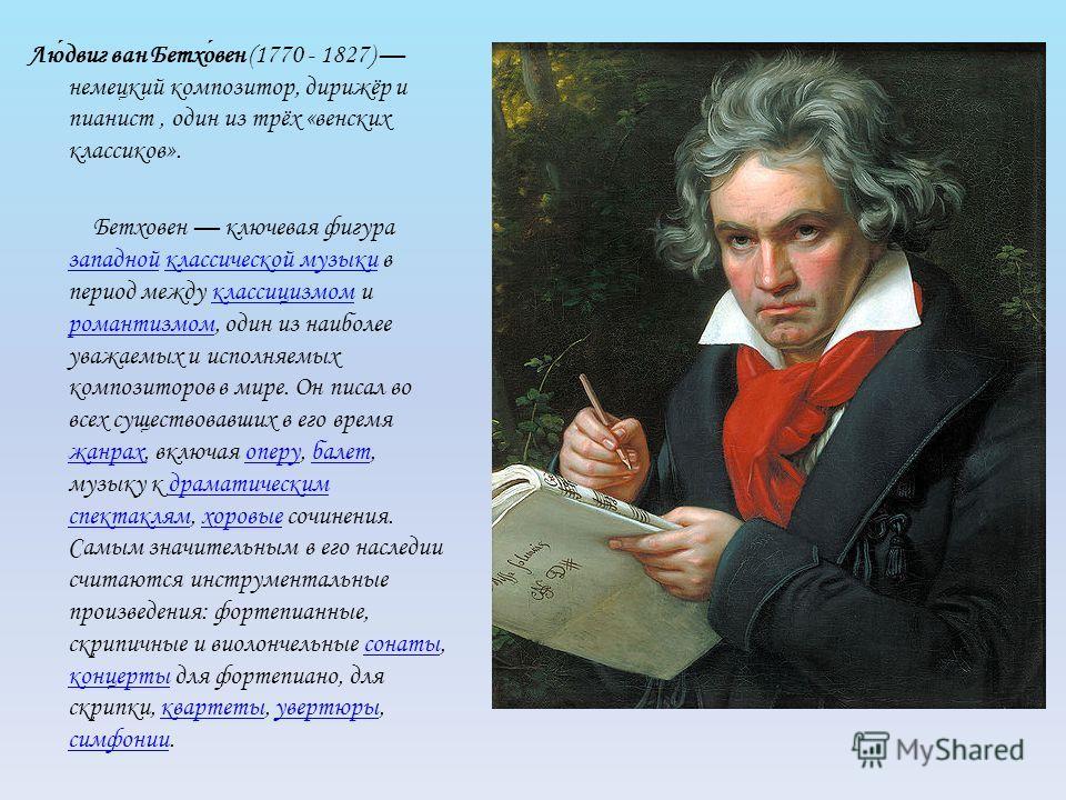 Людвиг ван Бетховен (1770 - 1827) немецкий композитор, дирижёр и пианист, один из трёх «венских классиков». Бетховен ключевая фигура западной классической музыки в период между классицизмом и романтизмом, один из наиболее уважаемых и исполняемых комп
