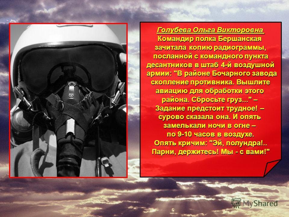 Голубева Ольга Викторовна Командир полка Бершанская зачитала копию радиограммы, посланной с командного пункта посланной с командного пункта десантников в штаб 4-й воздушной армии: