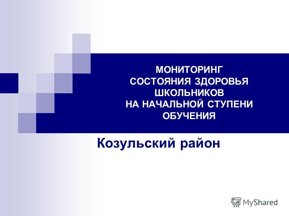 МОНИТОРИНГ СОСТОЯНИЯ ЗДОРОВЬЯ ШКОЛЬНИКОВ НА НАЧАЛЬНОЙ СТУПЕНИ ОБУЧЕНИЯ Козульский район