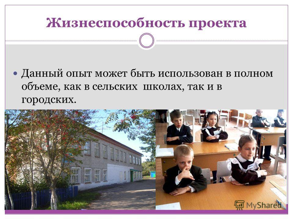 Жизнеспособность проекта Данный опыт может быть использован в полном объеме, как в сельских школах, так и в городских.
