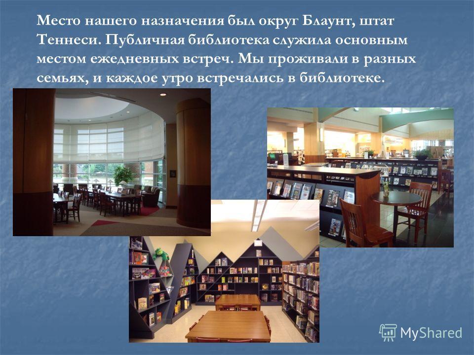Место нашего назначения был округ Блаунт, штат Теннеси. Публичная библиотека служила основным местом ежедневных встреч. Мы проживали в разных семьях, и каждое утро встречались в библиотеке.