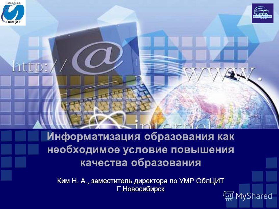 Информатизация образования как необходимое условие повышения качества образования Ким Н. А., заместитель директора по УМР ОблЦИТ Г.Новосибирск