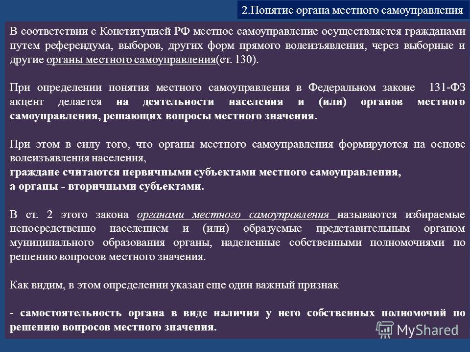 В соответствии с Конституцией РФ местное самоуправление осуществляется гражданами путем референдума, выборов, других форм прямого волеизъявления, через выборные и другие органы местного самоуправления(ст. 130). При определении понятия местного сам