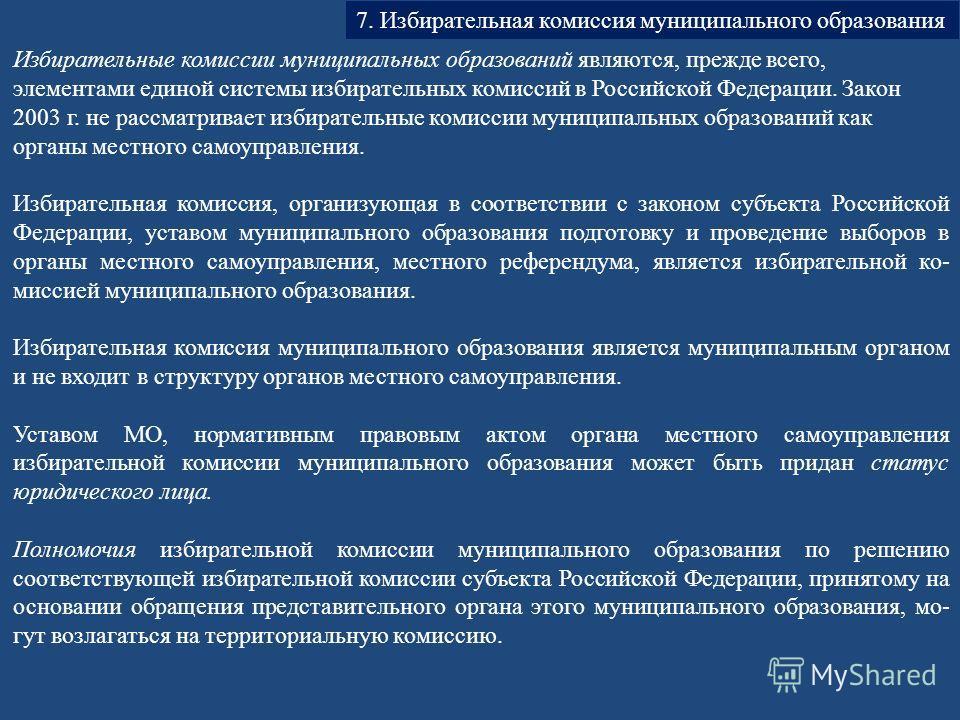 7. Избирательная комиссия муниципального образования Избирательные комиссии муниципальных образований являются, прежде всего, элементами единой системы избирательных комиссий в Российской Федерации. Закон 2003 г. не рассматривает избирательные коми