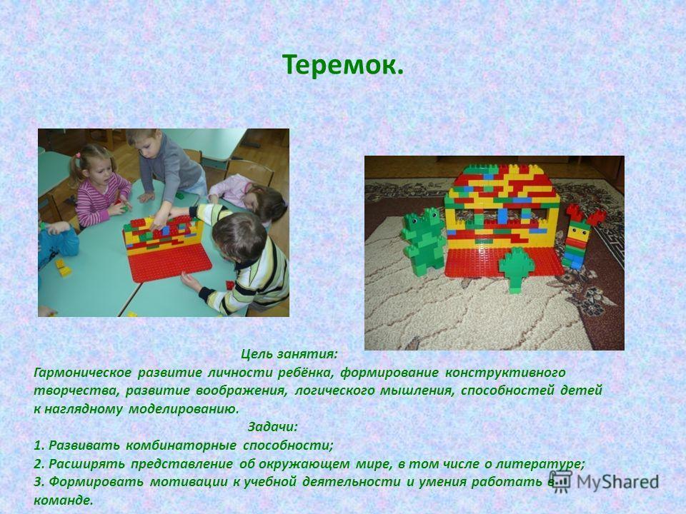 Теремок. Цель занятия: Гармоническое развитие личности ребёнка, формирование конструктивного творчества, развитие воображения, логического мышления, способностей детей к наглядному моделированию. Задачи: 1. Развивать комбинаторные способности; 2. Рас