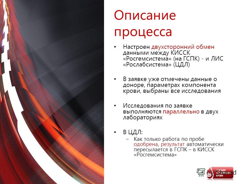 Описание процесса Настроен двухсторонний обмен данными между КИССК «Росгемсистема» (на ГСПК) - и ЛИС «Рослабсистема» (ЦДЛ) В заявке уже отмечены данные о доноре, параметрах компонента крови, выбраны все исследования Исследования по заявке выполняются