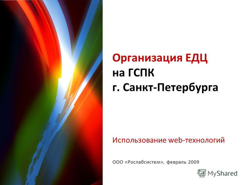 ООО «Рослабсистем», февраль 2009 Организация ЕДЦ на ГСПК г. Санкт-Петербурга Использование web-технологий