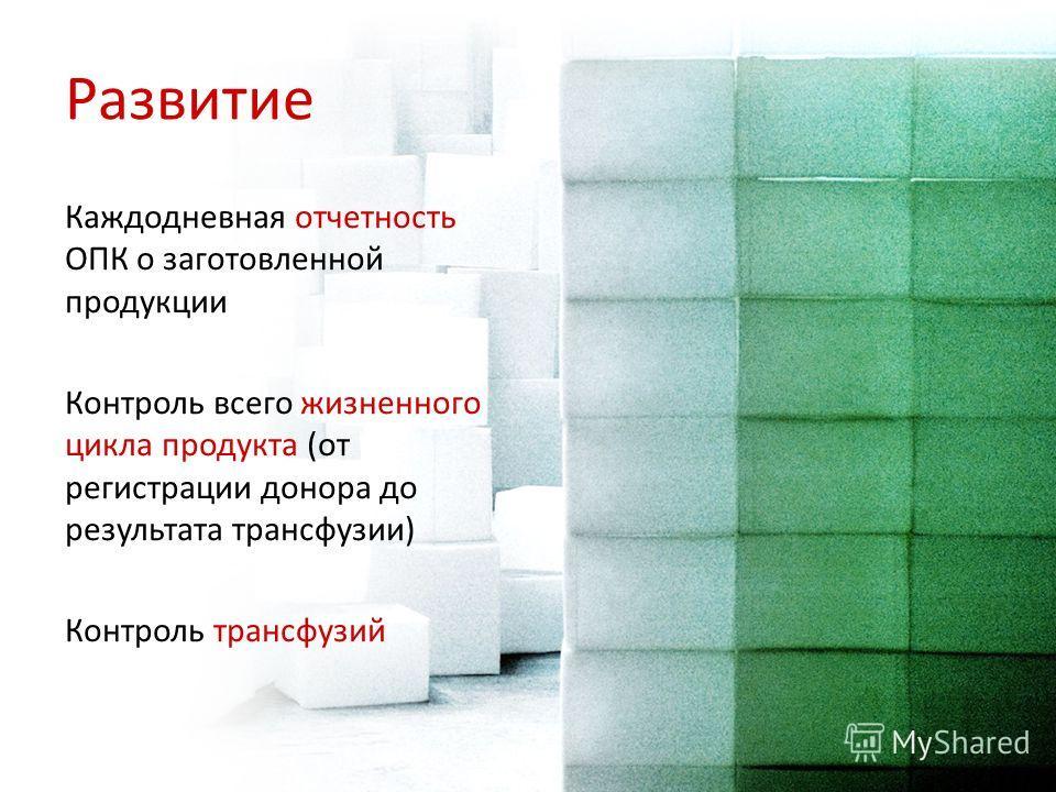 Развитие Каждодневная отчетность ОПК о заготовленной продукции Контроль всего жизненного цикла продукта (от регистрации донора до результата трансфузии) Контроль трансфузий