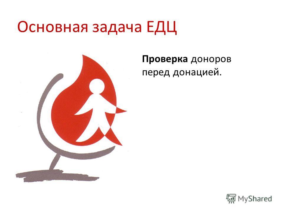 Основная задача ЕДЦ Проверка доноров перед донацией.
