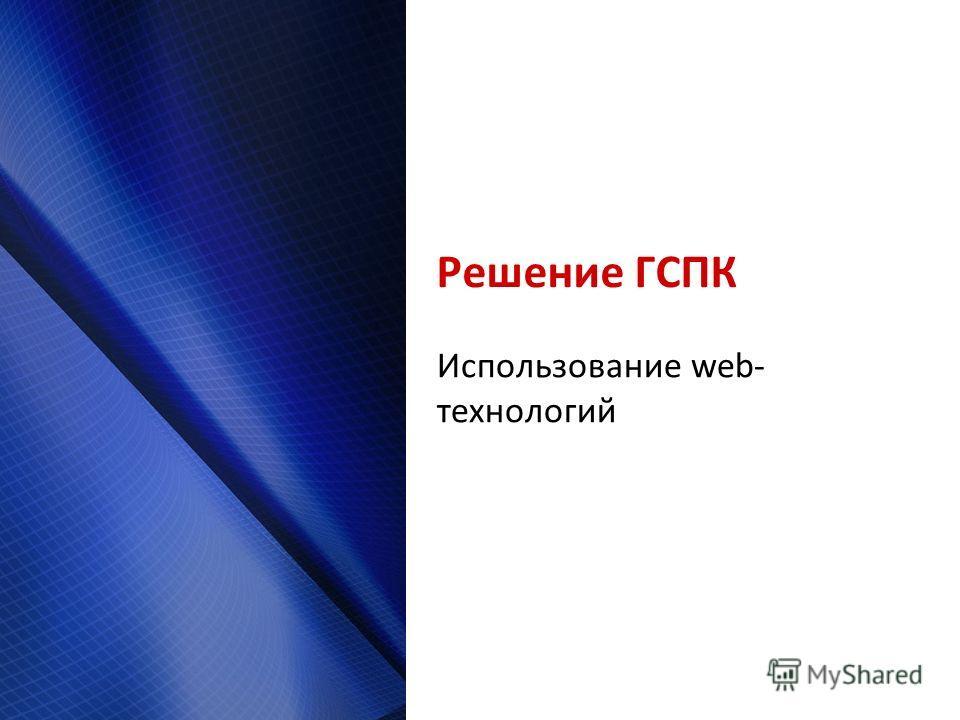 Решение ГСПК Использование web- технологий