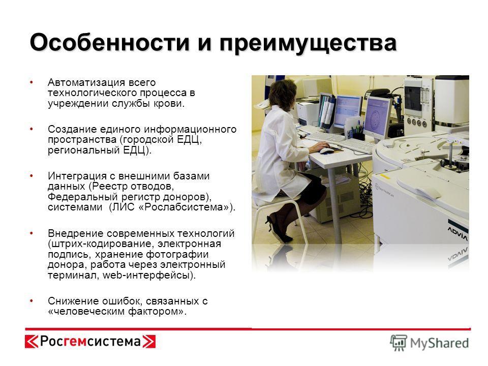 Особенности и преимущества Автоматизация всего технологического процесса в учреждении службы крови. Создание единого информационного пространства (городской ЕДЦ, региональный ЕДЦ). Интеграция с внешними базами данных (Реестр отводов, Федеральный реги