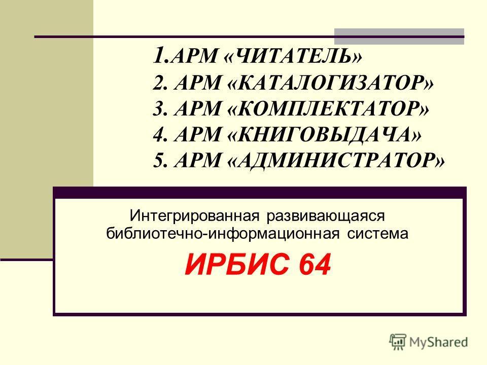 1. АРМ «ЧИТАТЕЛЬ» 2. АРМ «КАТАЛОГИЗАТОР» 3. АРМ «КОМПЛЕКТАТОР» 4. АРМ «КНИГОВЫДАЧА» 5. АРМ «АДМИНИСТРАТОР» Интегрированная развивающаяся библиотечно-информационная система ИРБИС 64